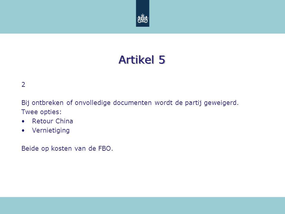 Artikel 5 2 Bij ontbreken of onvolledige documenten wordt de partij geweigerd. Twee opties: Retour China Vernietiging Beide op kosten van de FBO.