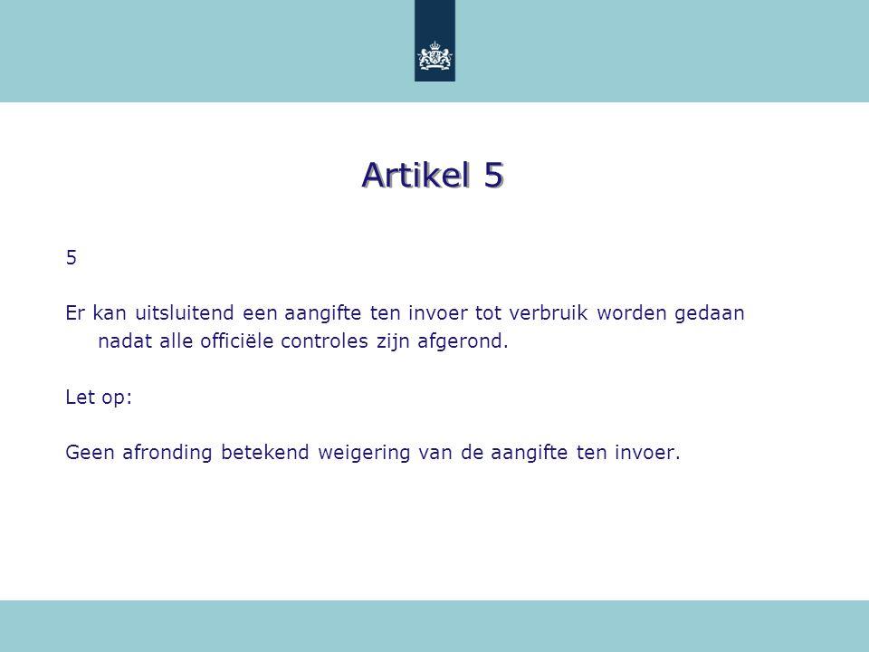 Artikel 5 5 Er kan uitsluitend een aangifte ten invoer tot verbruik worden gedaan nadat alle officiële controles zijn afgerond. Let op: Geen afronding