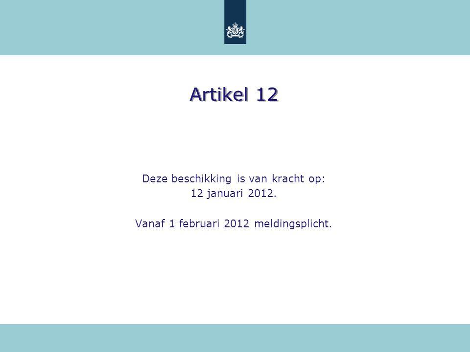 Artikel 12 Deze beschikking is van kracht op: 12 januari 2012. Vanaf 1 februari 2012 meldingsplicht.