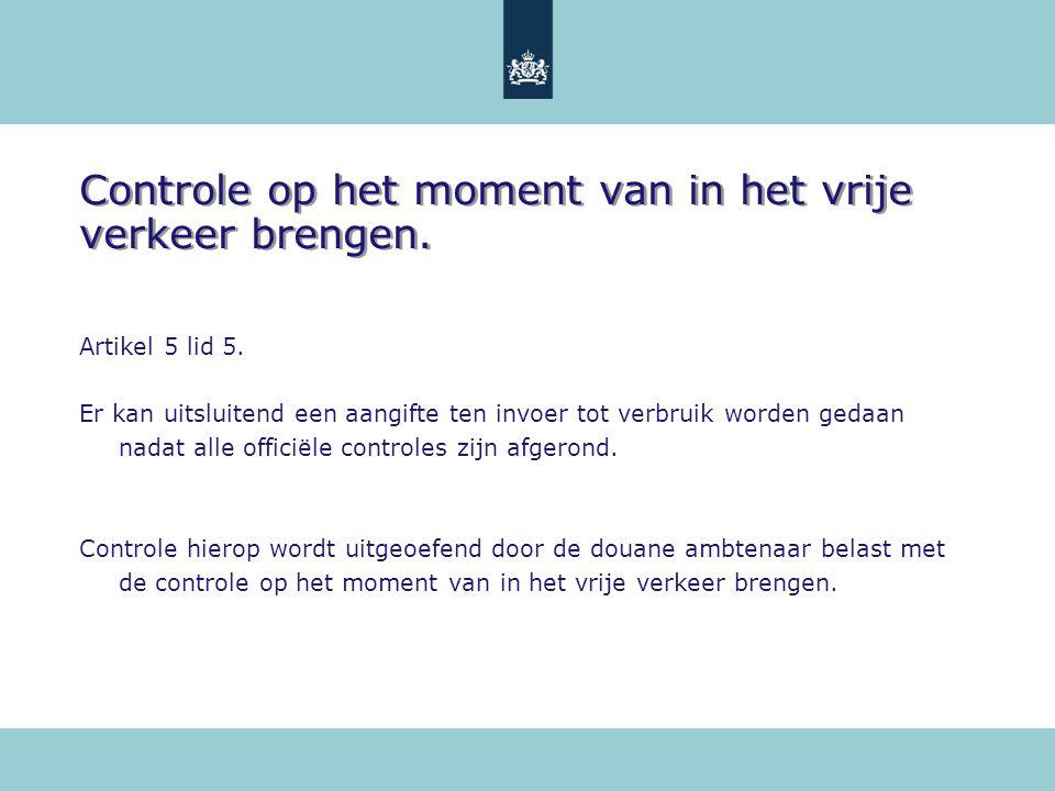 Controle op het moment van in het vrije verkeer brengen. Artikel 5 lid 5. Er kan uitsluitend een aangifte ten invoer tot verbruik worden gedaan nadat