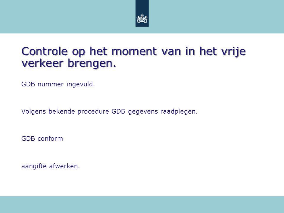 Controle op het moment van in het vrije verkeer brengen. GDB nummer ingevuld. Volgens bekende procedure GDB gegevens raadplegen. GDB conform aangifte