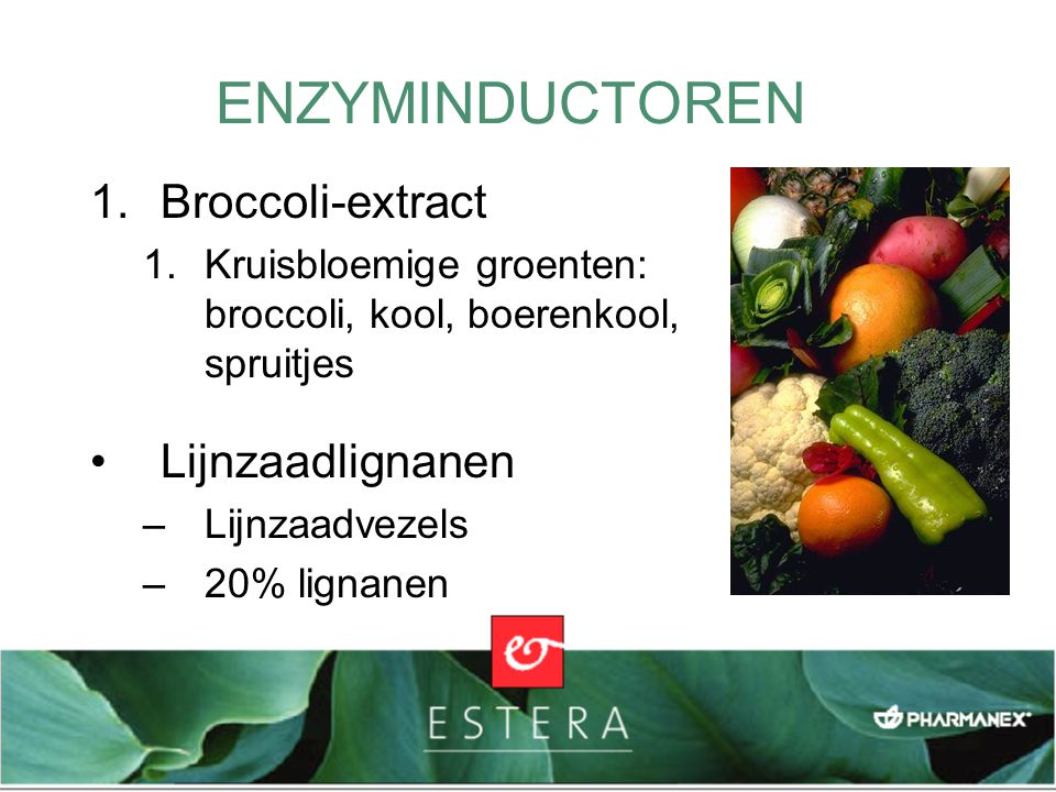 1.Broccoli-extract 1.Kruisbloemige groenten: broccoli, kool, boerenkool, spruitjes Lijnzaadlignanen –Lijnzaadvezels –20% lignanen ENZYMINDUCTOREN