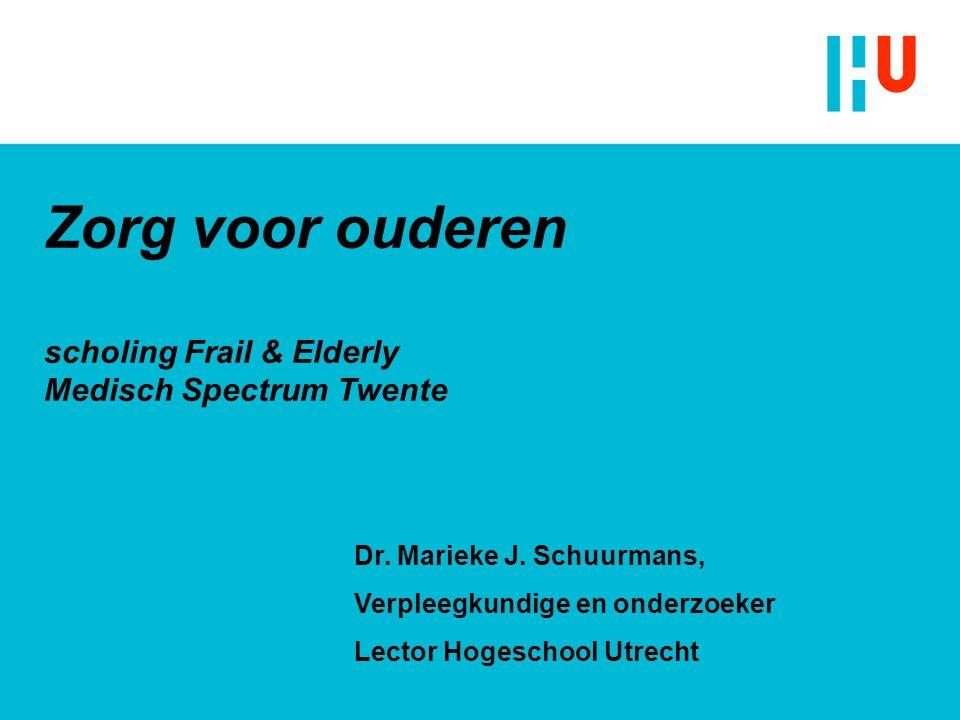 Zorg voor ouderen scholing Frail & Elderly Medisch Spectrum Twente Dr. Marieke J. Schuurmans, Verpleegkundige en onderzoeker Lector Hogeschool Utrecht