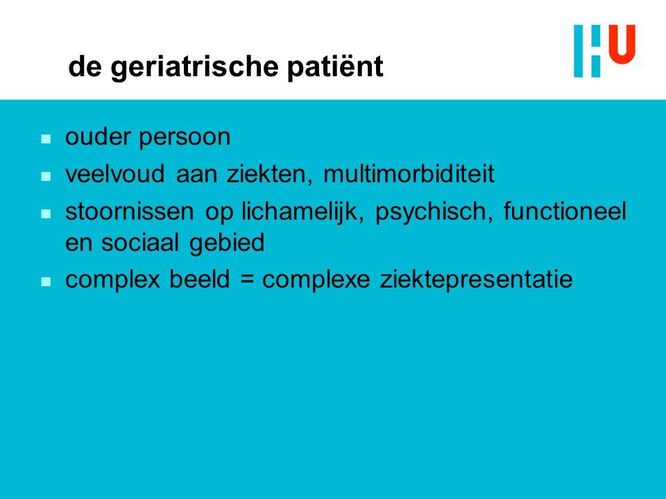 de geriatrische patiënt n ouder persoon n veelvoud aan ziekten, multimorbiditeit n stoornissen op lichamelijk, psychisch, functioneel en sociaal gebie