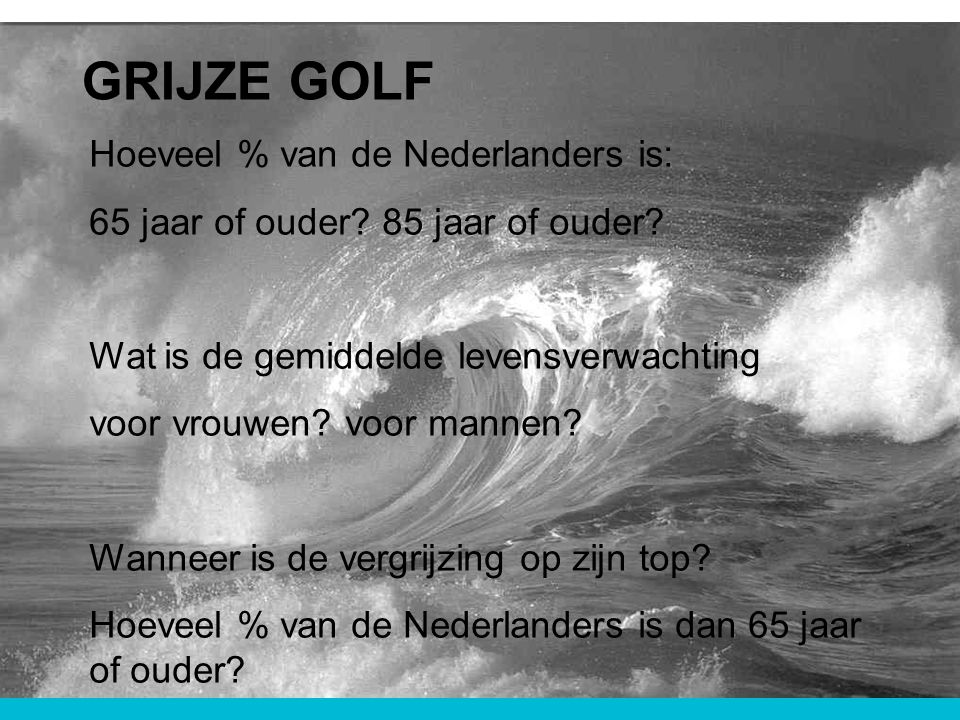 GRIJZE GOLF Hoeveel % van de Nederlanders is: 65 jaar of ouder? 85 jaar of ouder? Wat is de gemiddelde levensverwachting voor vrouwen? voor mannen? Wa