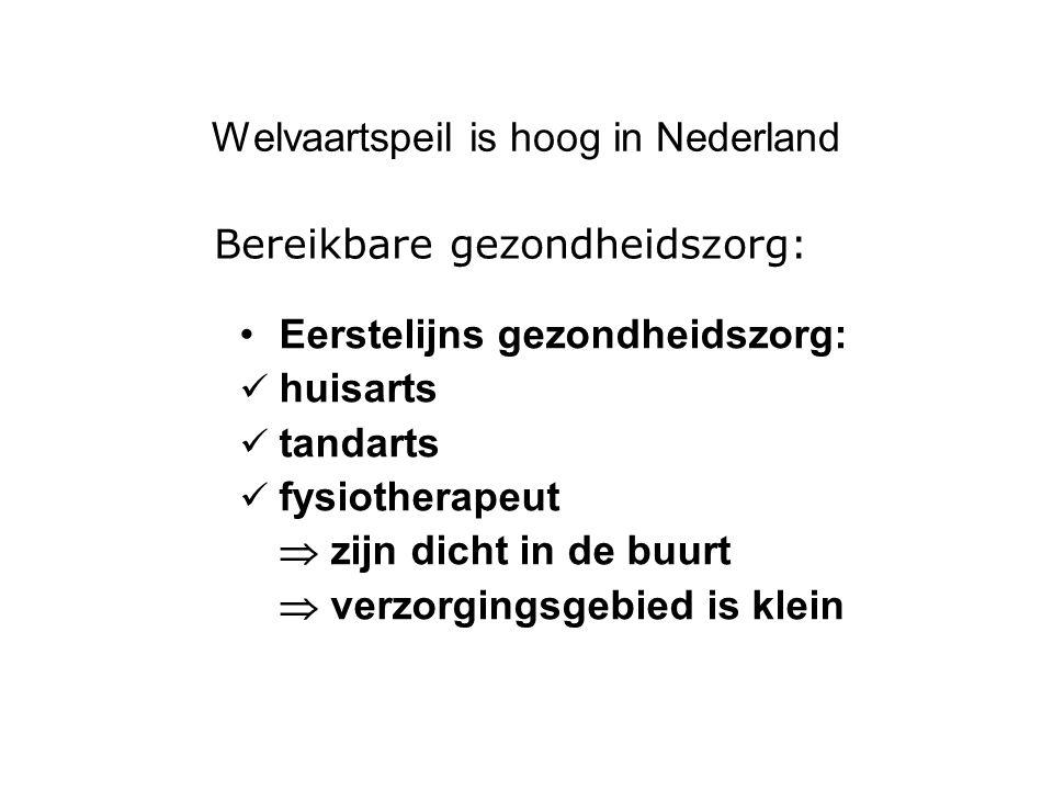 Welvaartspeil is hoog in Nederland Eerstelijns gezondheidszorg: huisarts tandarts fysiotherapeut  zijn dicht in de buurt  verzorgingsgebied is klein Bereikbare gezondheidszorg: