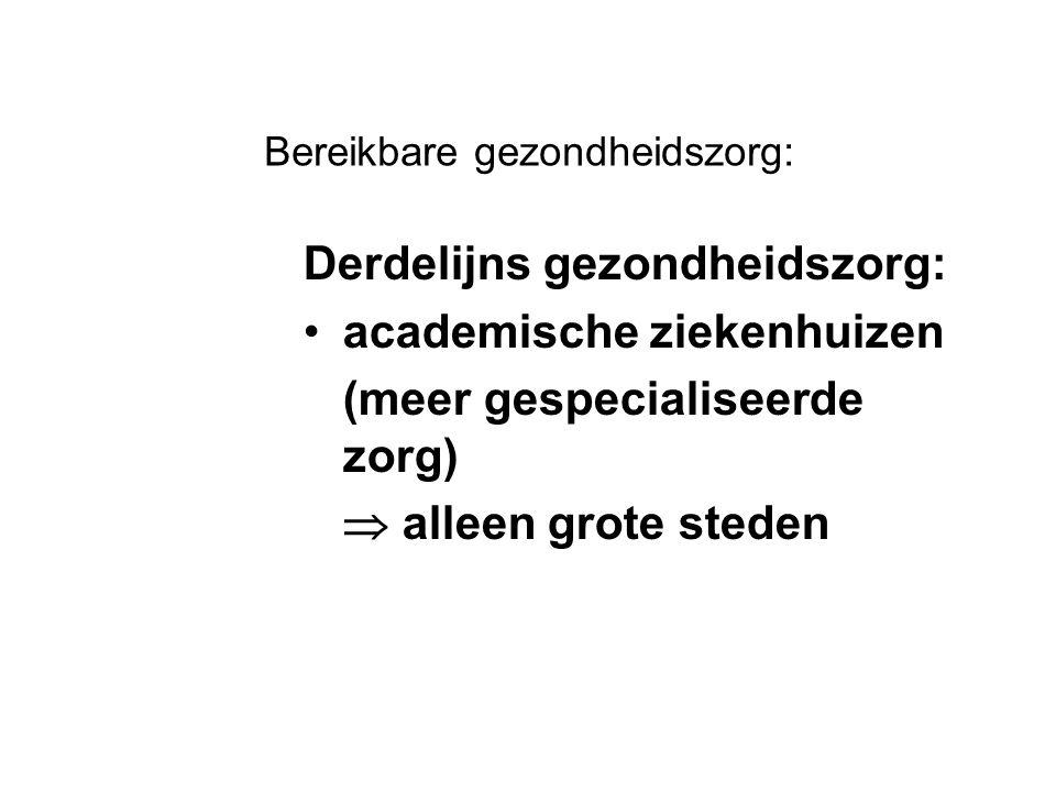 Bereikbare gezondheidszorg: Derdelijns gezondheidszorg: academische ziekenhuizen (meer gespecialiseerde zorg)  alleen grote steden