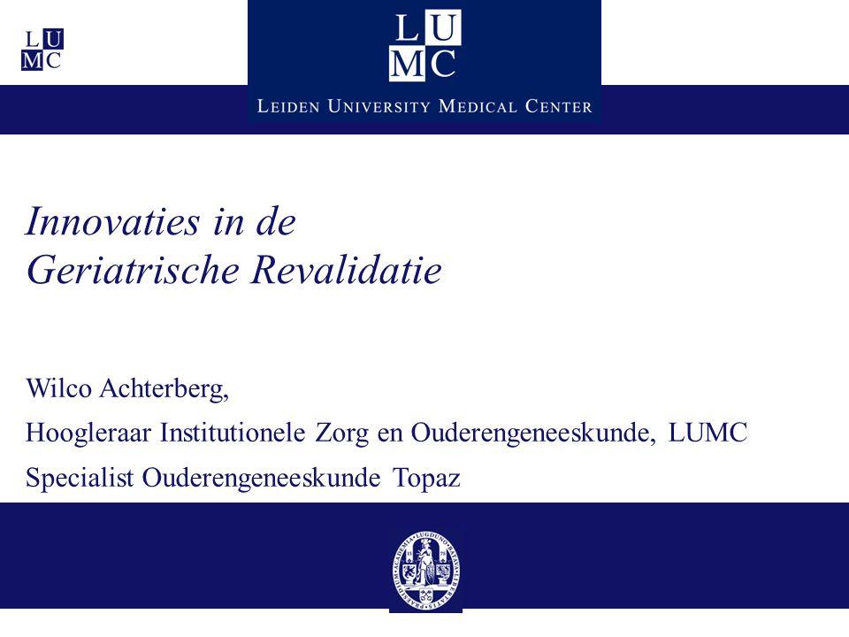 Innovaties in de Geriatrische Revalidatie Wilco Achterberg, Hoogleraar Institutionele Zorg en Ouderengeneeskunde, LUMC Specialist Ouderengeneeskunde T