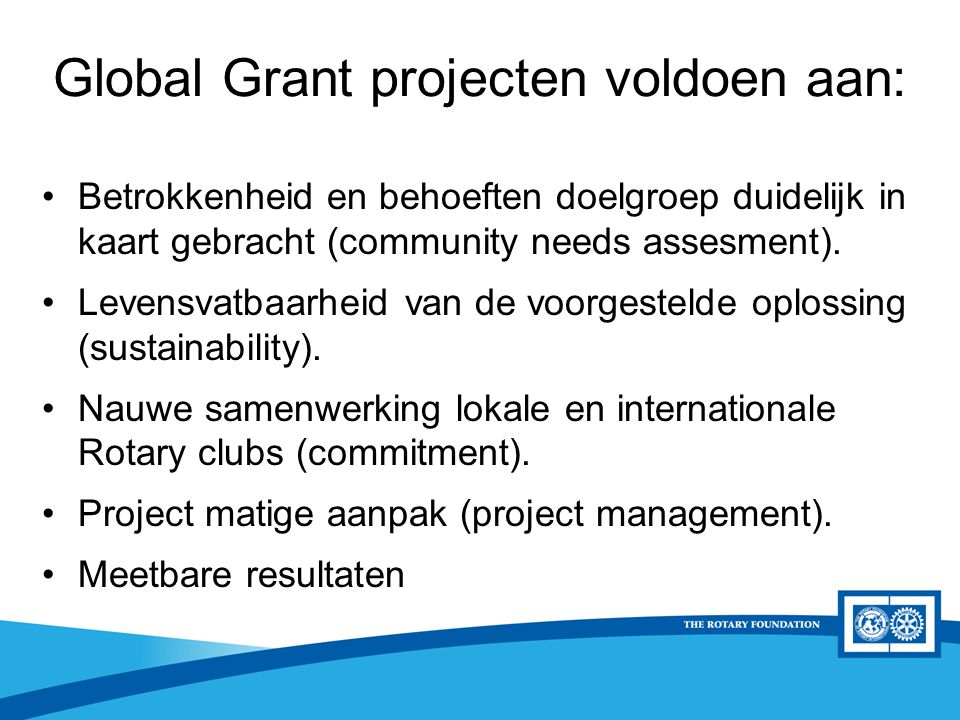 District Rotary Foundation Seminar District Grants D1560 criteria Het project omvat educatieve en/of humanitaire activiteiten in lijn met de TRF missie: Doing good in the World