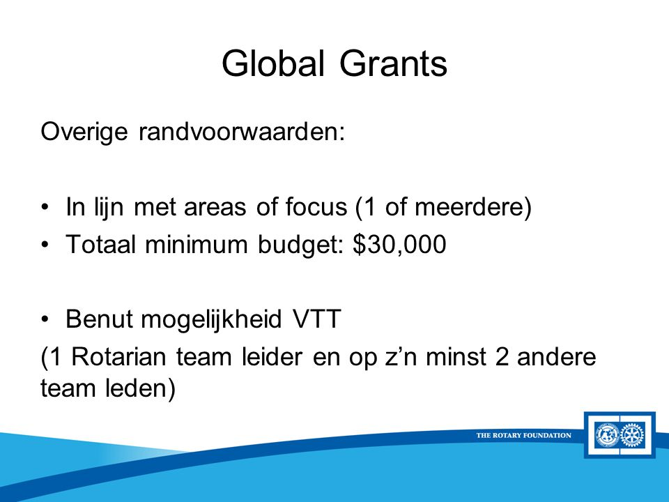 District Rotary Foundation Seminar Global Grants Overige randvoorwaarden: In lijn met areas of focus (1 of meerdere) Totaal minimum budget: $30,000 Be