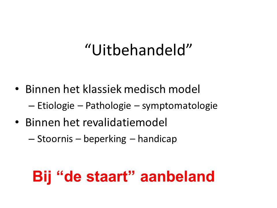 """""""Uitbehandeld"""" Binnen het klassiek medisch model – Etiologie – Pathologie – symptomatologie Binnen het revalidatiemodel – Stoornis – beperking – handi"""