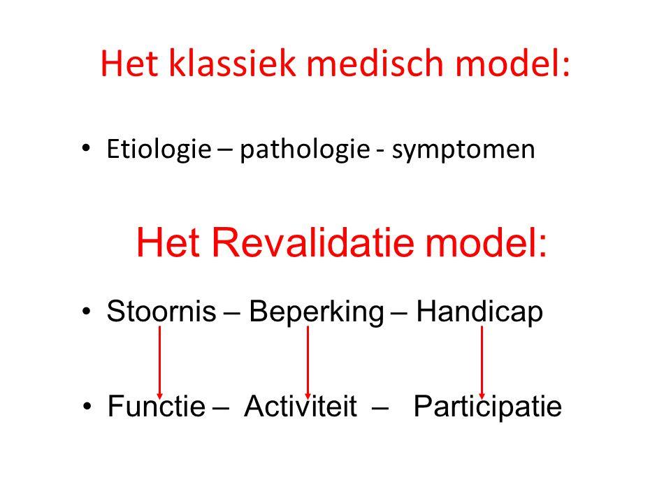 Het klassiek medisch model: Etiologie – pathologie - symptomen Het Revalidatie model: Stoornis – Beperking – Handicap Functie – Activiteit – Participa