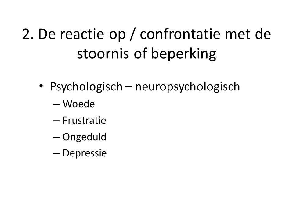 2. De reactie op / confrontatie met de stoornis of beperking Psychologisch – neuropsychologisch – Woede – Frustratie – Ongeduld – Depressie