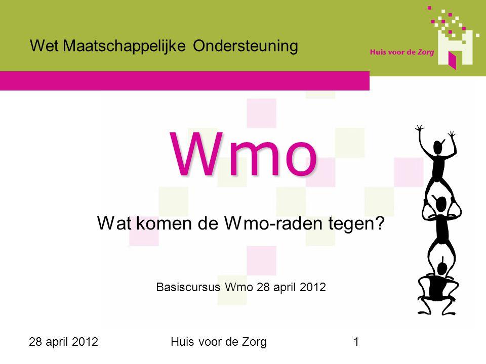 28 april 2012Huis voor de Zorg1 Wmo Wat komen de Wmo-raden tegen? Basiscursus Wmo 28 april 2012 Wet Maatschappelijke Ondersteuning