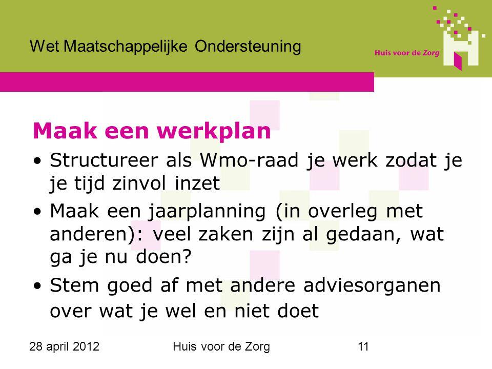 28 april 2012Huis voor de Zorg11 Wet Maatschappelijke Ondersteuning Maak een werkplan Structureer als Wmo-raad je werk zodat je je tijd zinvol inzet M