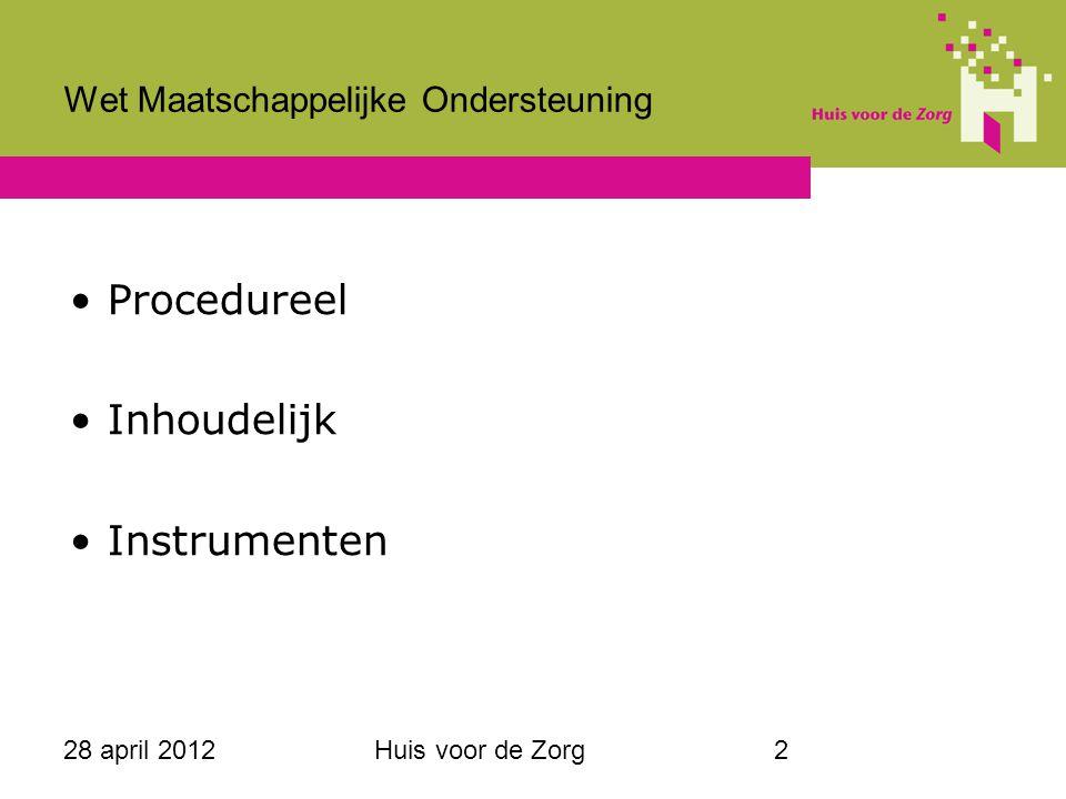 28 april 2012Huis voor de Zorg2 Wet Maatschappelijke Ondersteuning Procedureel Inhoudelijk Instrumenten
