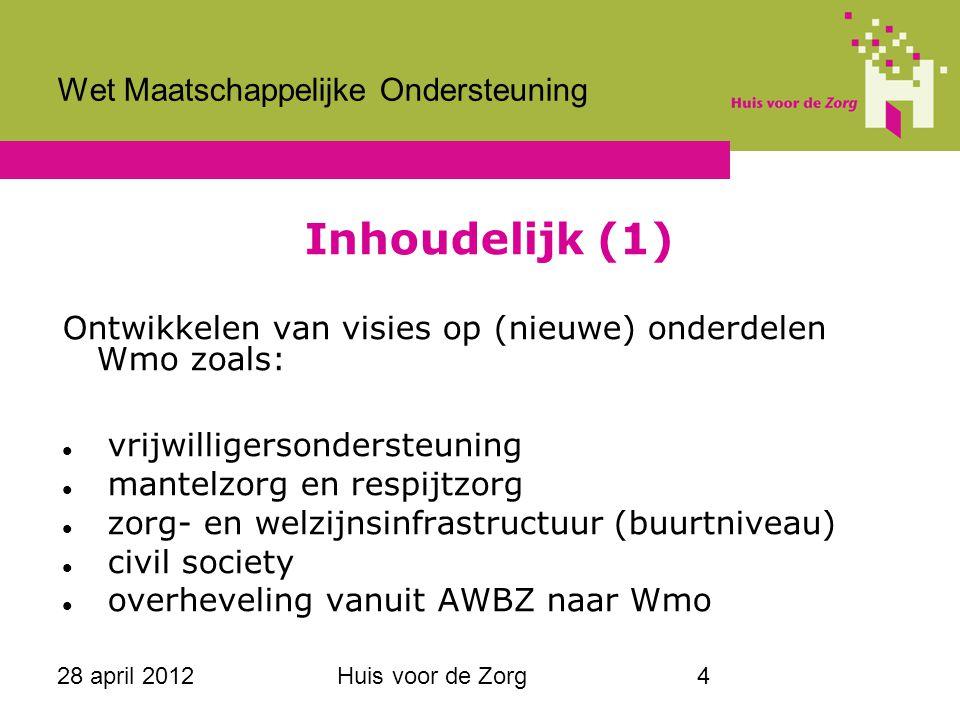 28 april 2012Huis voor de Zorg4 Wet Maatschappelijke Ondersteuning Inhoudelijk (1) Ontwikkelen van visies op (nieuwe) onderdelen Wmo zoals: vrijwillig