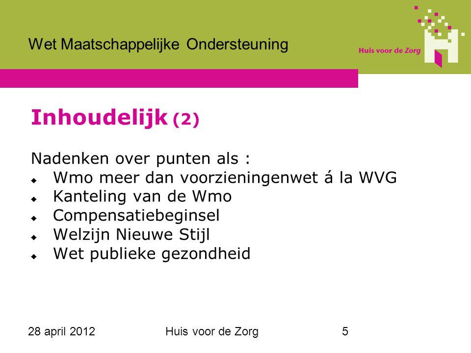 28 april 2012Huis voor de Zorg5 Wet Maatschappelijke Ondersteuning Inhoudelijk (2) Nadenken over punten als :  Wmo meer dan voorzieningenwet á la WVG