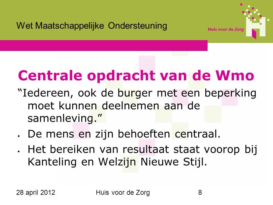 """28 april 2012Huis voor de Zorg8 Wet Maatschappelijke Ondersteuning Centrale opdracht van de Wmo """"Iedereen, ook de burger met een beperking moet kunnen"""