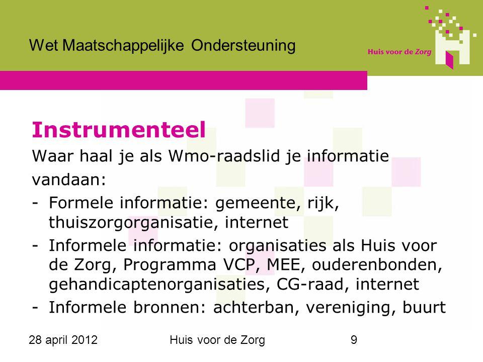28 april 2012Huis voor de Zorg9 Wet Maatschappelijke Ondersteuning Instrumenteel Waar haal je als Wmo-raadslid je informatie vandaan: -Formele informa