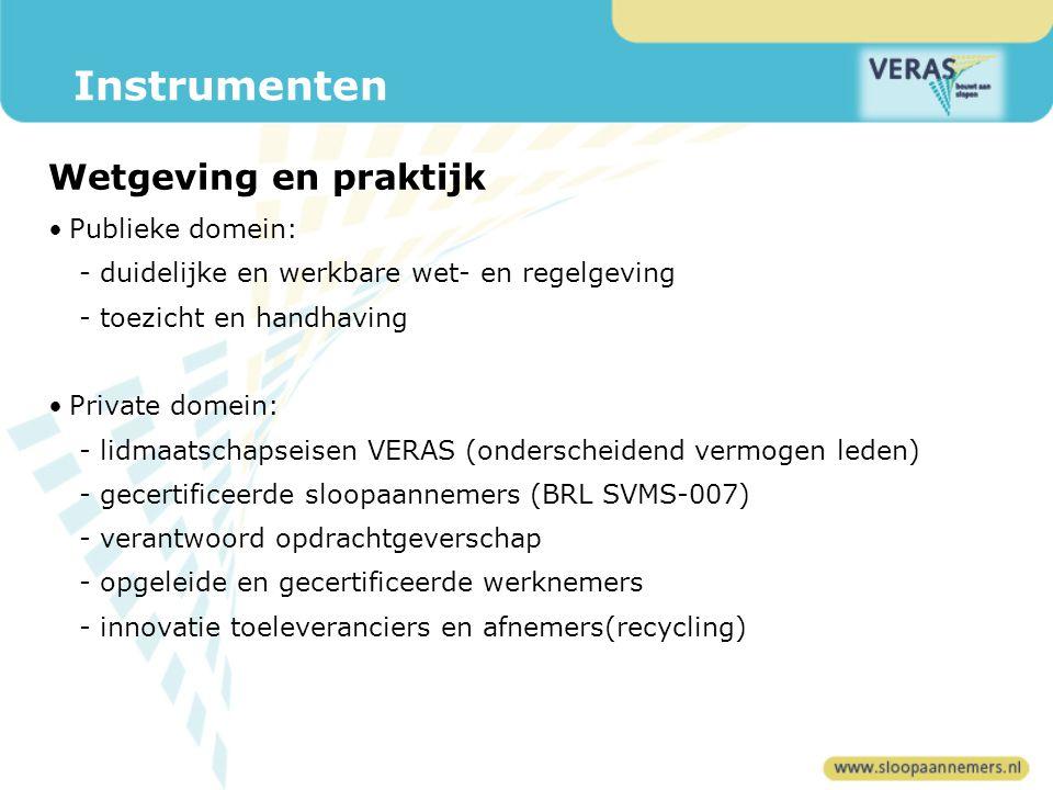Publieke domein: - duidelijke en werkbare wet- en regelgeving - toezicht en handhaving Private domein: - lidmaatschapseisen VERAS (onderscheidend vermogen leden) - gecertificeerde sloopaannemers (BRL SVMS-007) - verantwoord opdrachtgeverschap - opgeleide en gecertificeerde werknemers - innovatie toeleveranciers en afnemers(recycling) Instrumenten Wetgeving en praktijk