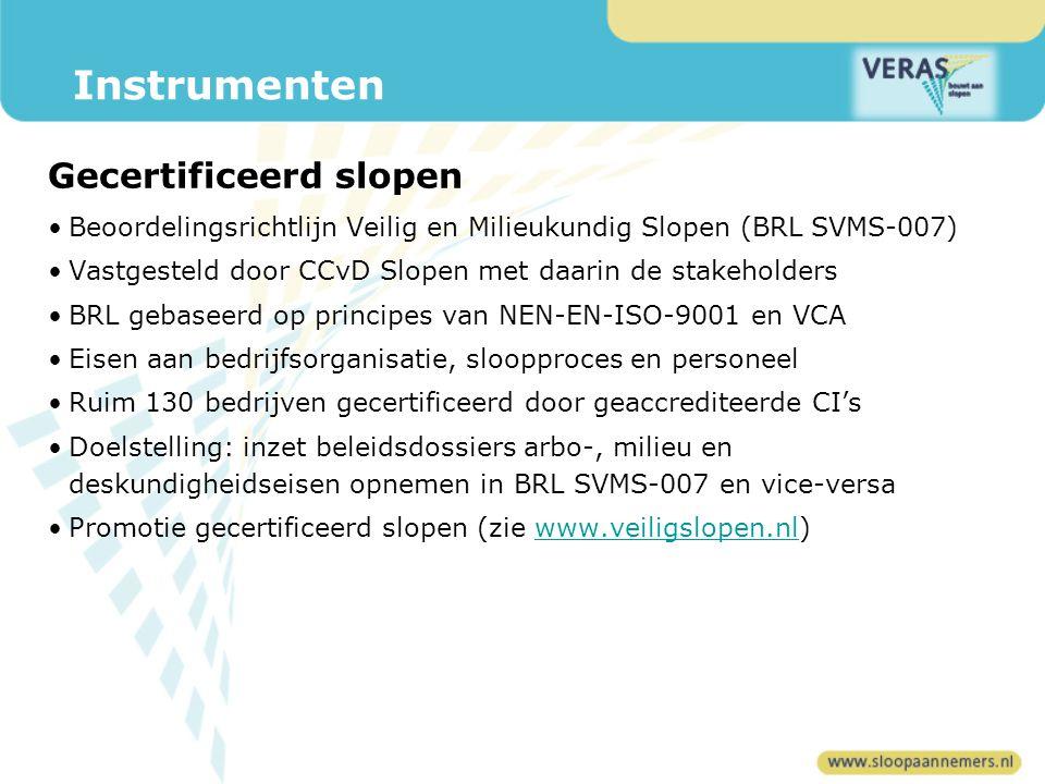 Beoordelingsrichtlijn Veilig en Milieukundig Slopen (BRL SVMS-007) Vastgesteld door CCvD Slopen met daarin de stakeholders BRL gebaseerd op principes van NEN-EN-ISO-9001 en VCA Eisen aan bedrijfsorganisatie, sloopproces en personeel Ruim 130 bedrijven gecertificeerd door geaccrediteerde CI's Doelstelling: inzet beleidsdossiers arbo-, milieu en deskundigheidseisen opnemen in BRL SVMS-007 en vice-versa Promotie gecertificeerd slopen (zie www.veiligslopen.nl)www.veiligslopen.nl Instrumenten Gecertificeerd slopen