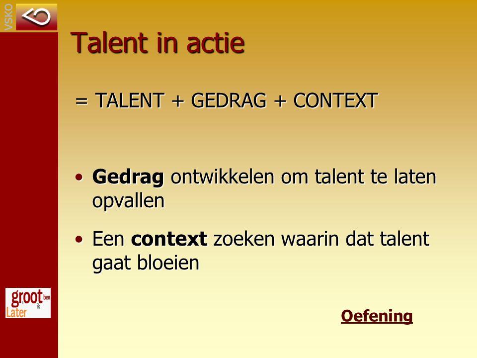 Talent in actie = TALENT + GEDRAG + CONTEXT Gedrag ontwikkelen om talent te laten opvallenGedrag ontwikkelen om talent te laten opvallen Een context zoeken waarin dat talent gaat bloeienEen context zoeken waarin dat talent gaat bloeien Oefening