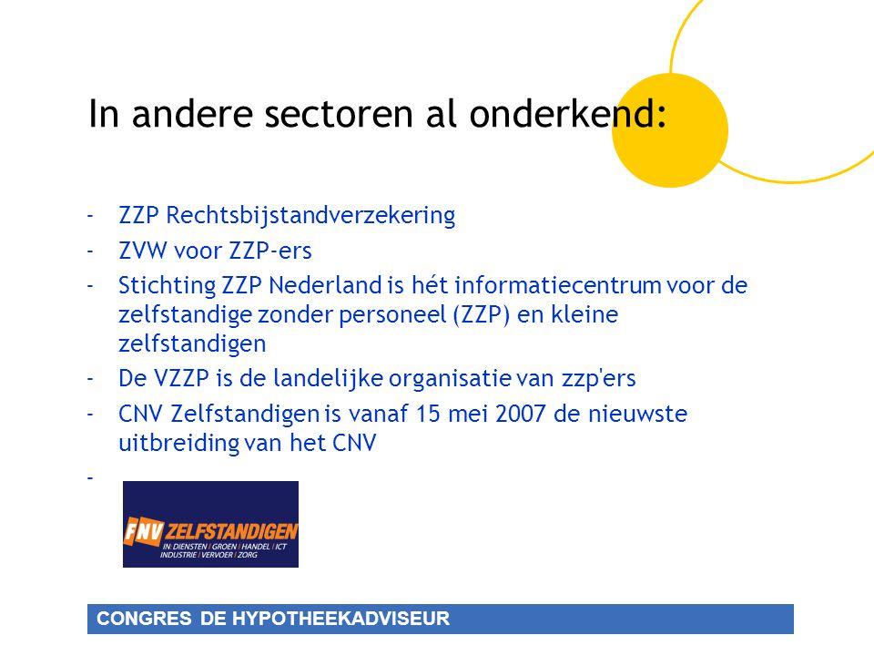 CONGRES DE HYPOTHEEKADVISEUR In andere sectoren al onderkend: -ZZP Rechtsbijstandverzekering -ZVW voor ZZP-ers -Stichting ZZP Nederland is hét informatiecentrum voor de zelfstandige zonder personeel (ZZP) en kleine zelfstandigen -De VZZP is de landelijke organisatie van zzp ers -CNV Zelfstandigen is vanaf 15 mei 2007 de nieuwste uitbreiding van het CNV -