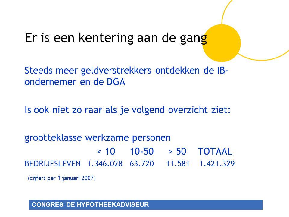 CONGRES DE HYPOTHEEKADVISEUR Er is een kentering aan de gang Steeds meer geldverstrekkers ontdekken de IB- ondernemer en de DGA Is ook niet zo raar als je volgend overzicht ziet: grootteklasse werkzame personen 50 TOTAAL BEDRIJFSLEVEN 1.346.028 63.720 11.581 1.421.329 (cijfers per 1 januari 2007)