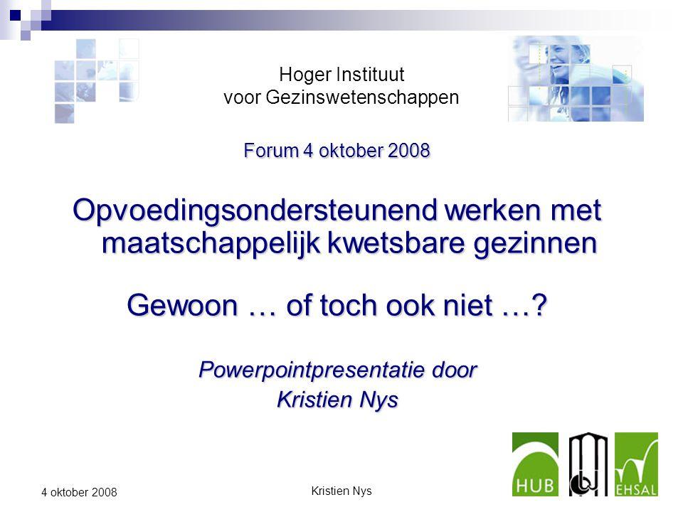 Kristien Nys1 4 oktober 2008 Hoger Instituut voor Gezinswetenschappen Forum 4 oktober 2008 Opvoedingsondersteunend werken met maatschappelijk kwetsbare gezinnen Gewoon … of toch ook niet ….