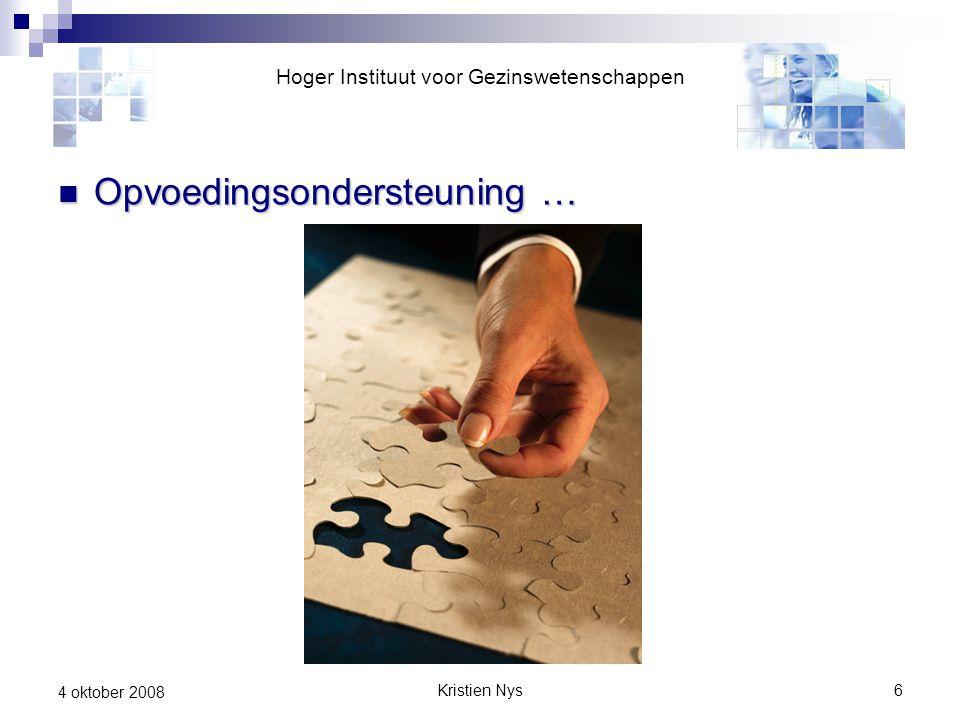 Kristien Nys6 4 oktober 2008 Opvoedingsondersteuning … Opvoedingsondersteuning … Hoger Instituut voor Gezinswetenschappen