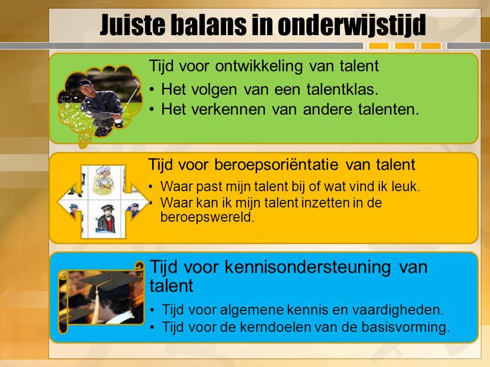 Juiste balans in onderwijstijd Tijd voor ontwikkeling van talent Het volgen van een talentklas. Het verkennen van andere talenten. Tijd voor beroepsor
