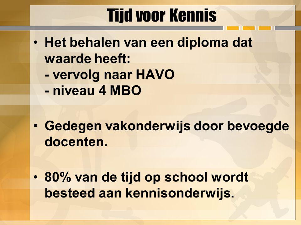 Tijd voor Kennis Het behalen van een diploma dat waarde heeft: - vervolg naar HAVO - niveau 4 MBO Gedegen vakonderwijs door bevoegde docenten. 80% van