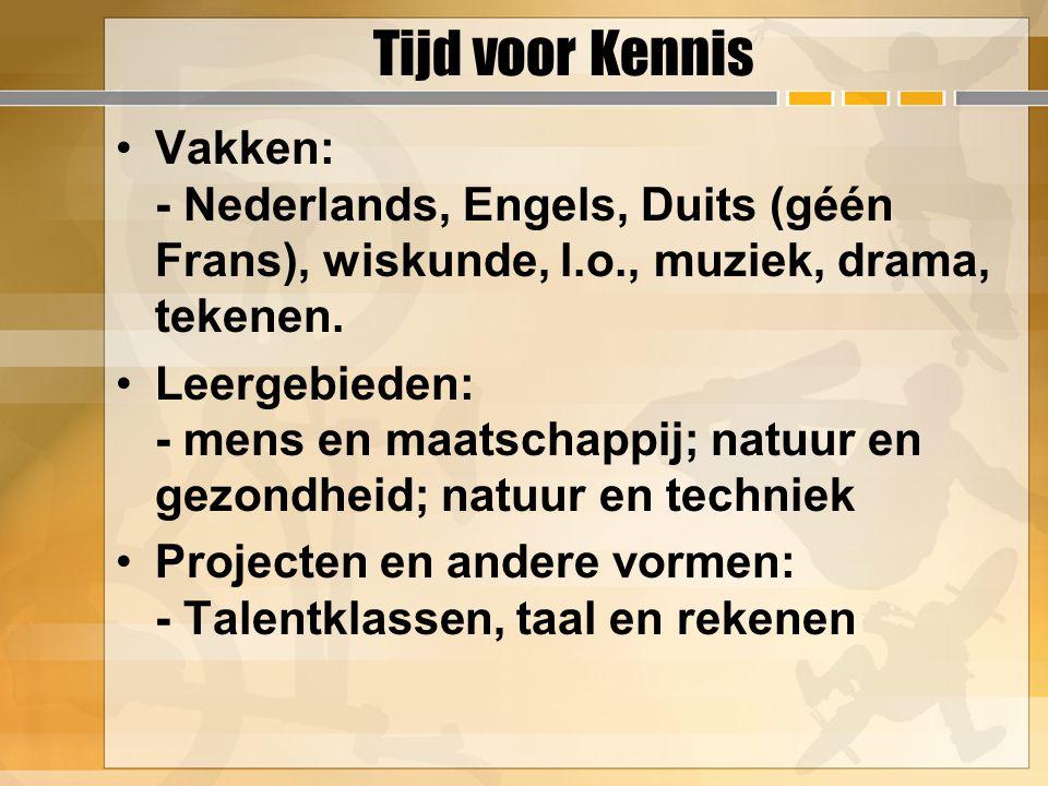 Tijd voor Kennis Vakken: - Nederlands, Engels, Duits (géén Frans), wiskunde, l.o., muziek, drama, tekenen.