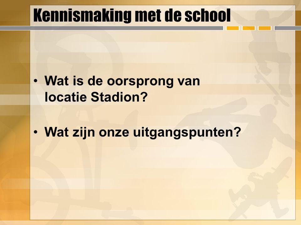 Kennismaking met de school Wat is de oorsprong van locatie Stadion? Wat zijn onze uitgangspunten?