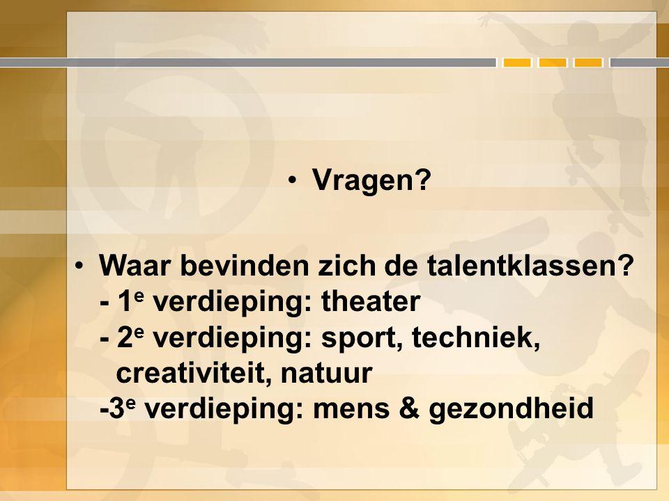 Vragen? Waar bevinden zich de talentklassen? - 1 e verdieping: theater - 2 e verdieping: sport, techniek, creativiteit, natuur -3 e verdieping: mens &