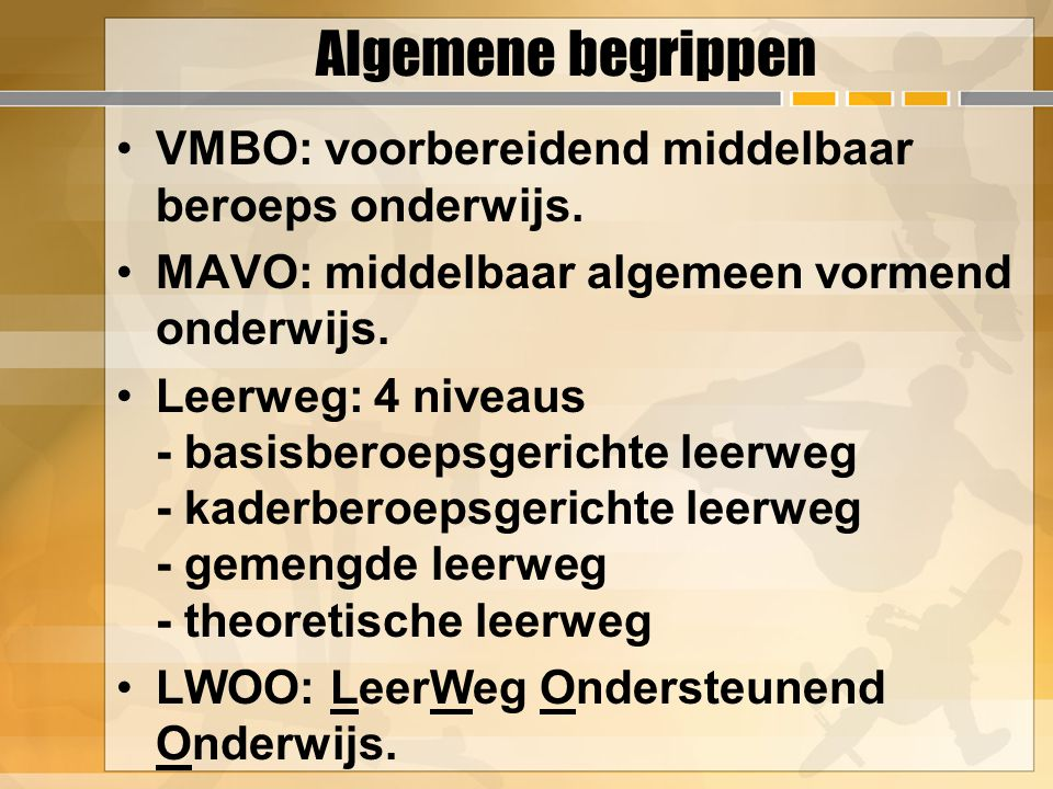 Algemene begrippen VMBO: voorbereidend middelbaar beroeps onderwijs. MAVO: middelbaar algemeen vormend onderwijs. Leerweg: 4 niveaus - basisberoepsger