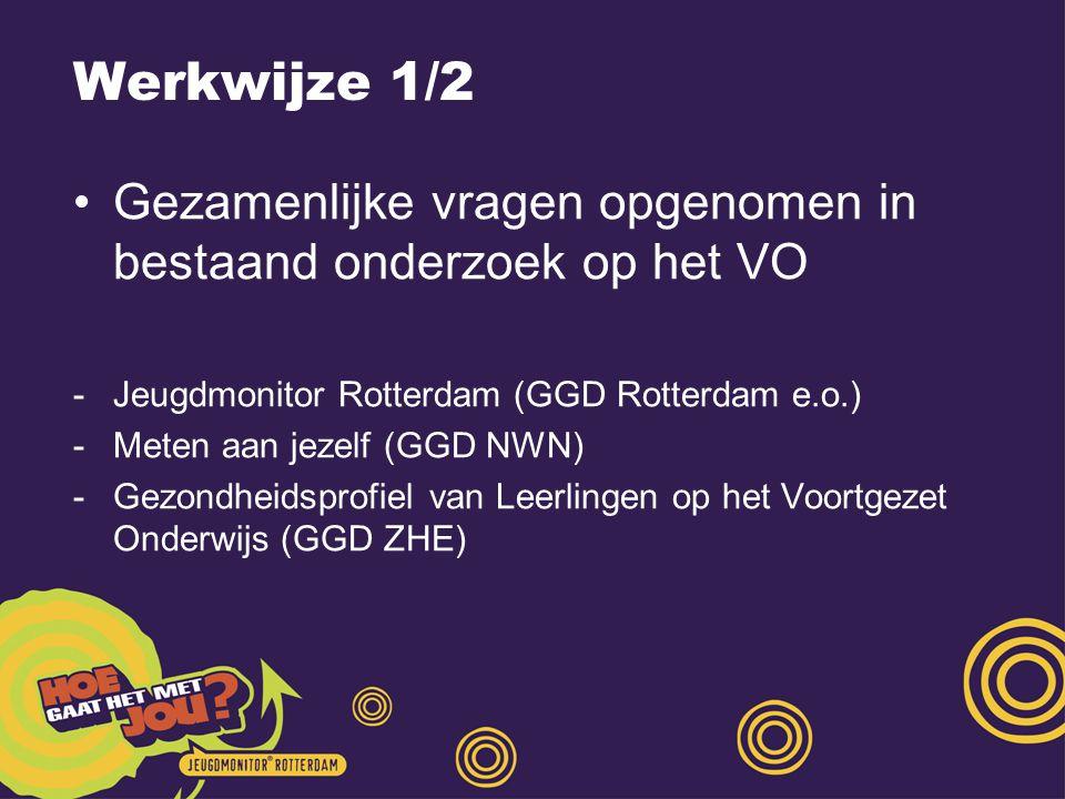Werkwijze 1/2 Gezamenlijke vragen opgenomen in bestaand onderzoek op het VO -Jeugdmonitor Rotterdam (GGD Rotterdam e.o.) -Meten aan jezelf (GGD NWN) -Gezondheidsprofiel van Leerlingen op het Voortgezet Onderwijs (GGD ZHE)