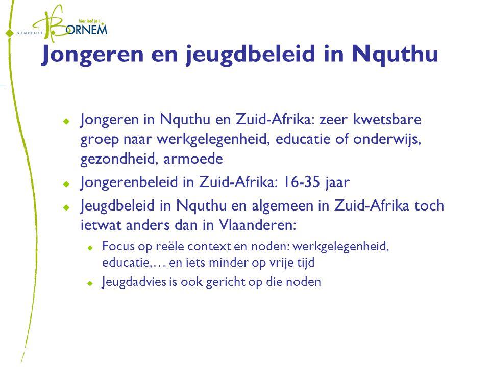 Jongeren en jeugdbeleid in Nquthu  Jongeren in Nquthu en Zuid-Afrika: zeer kwetsbare groep naar werkgelegenheid, educatie of onderwijs, gezondheid, armoede  Jongerenbeleid in Zuid-Afrika: 16-35 jaar  Jeugdbeleid in Nquthu en algemeen in Zuid-Afrika toch ietwat anders dan in Vlaanderen:  Focus op reële context en noden: werkgelegenheid, educatie,… en iets minder op vrije tijd  Jeugdadvies is ook gericht op die noden