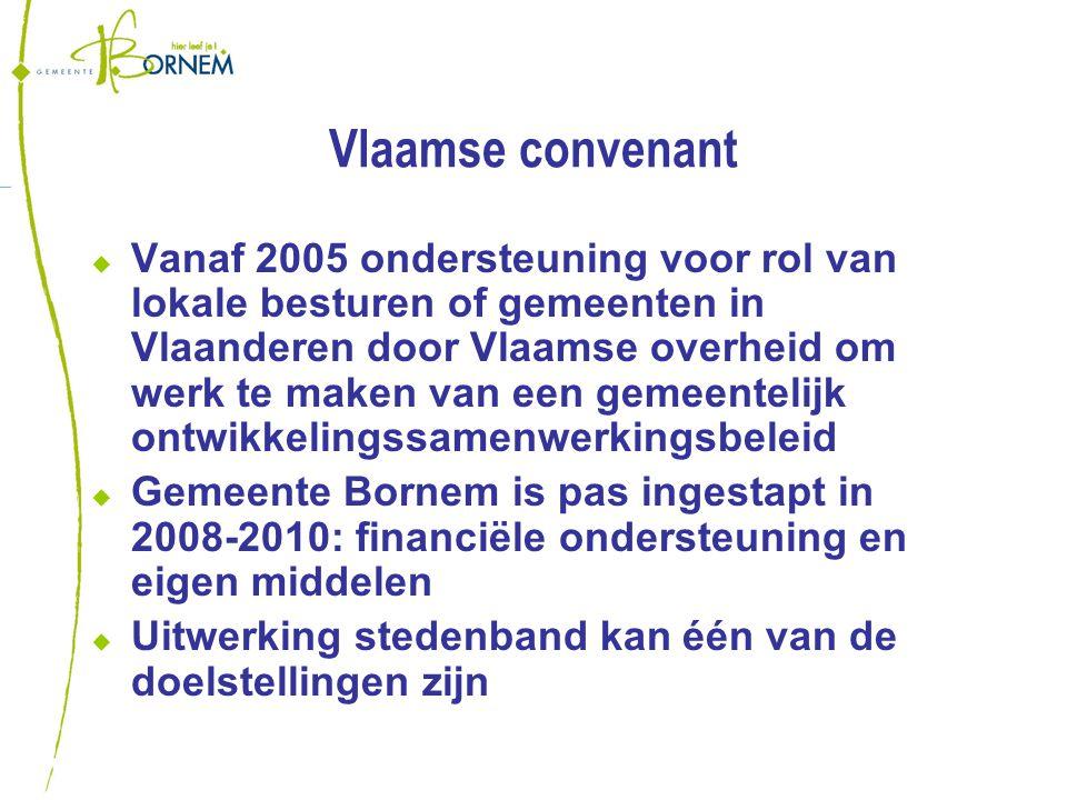 Vlaamse convenant  Vanaf 2005 ondersteuning voor rol van lokale besturen of gemeenten in Vlaanderen door Vlaamse overheid om werk te maken van een gemeentelijk ontwikkelingssamenwerkingsbeleid  Gemeente Bornem is pas ingestapt in 2008-2010: financiële ondersteuning en eigen middelen  Uitwerking stedenband kan één van de doelstellingen zijn