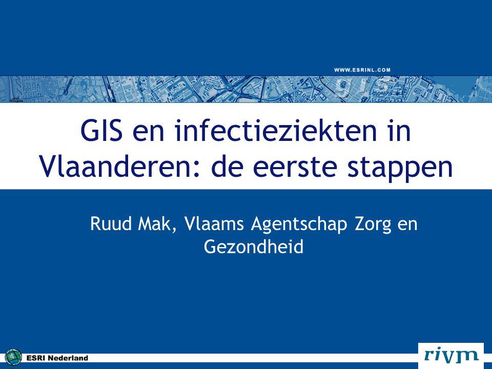 GIS en infectieziekten in Vlaanderen: de eerste stappen Ruud Mak, Vlaams Agentschap Zorg en Gezondheid