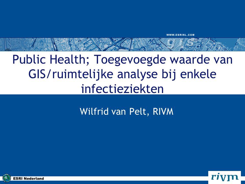 Public Health; Toegevoegde waarde van GIS/ruimtelijke analyse bij enkele infectieziekten Wilfrid van Pelt, RIVM
