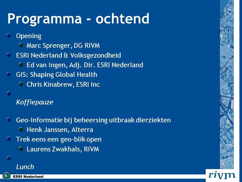 Programma - ochtend Opening Marc Sprenger, DG RIVM ESRI Nederland & Volksgezondheid Ed van Ingen, Adj. Dir. ESRI Nederland GIS: Shaping Global Health