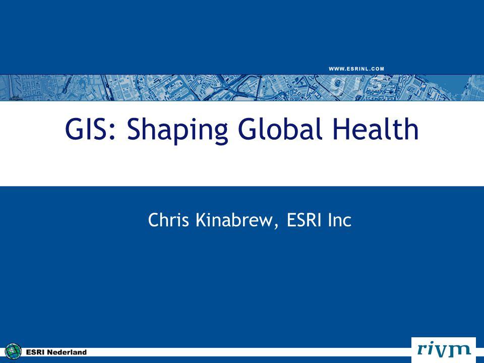 GIS: Shaping Global Health Chris Kinabrew, ESRI Inc