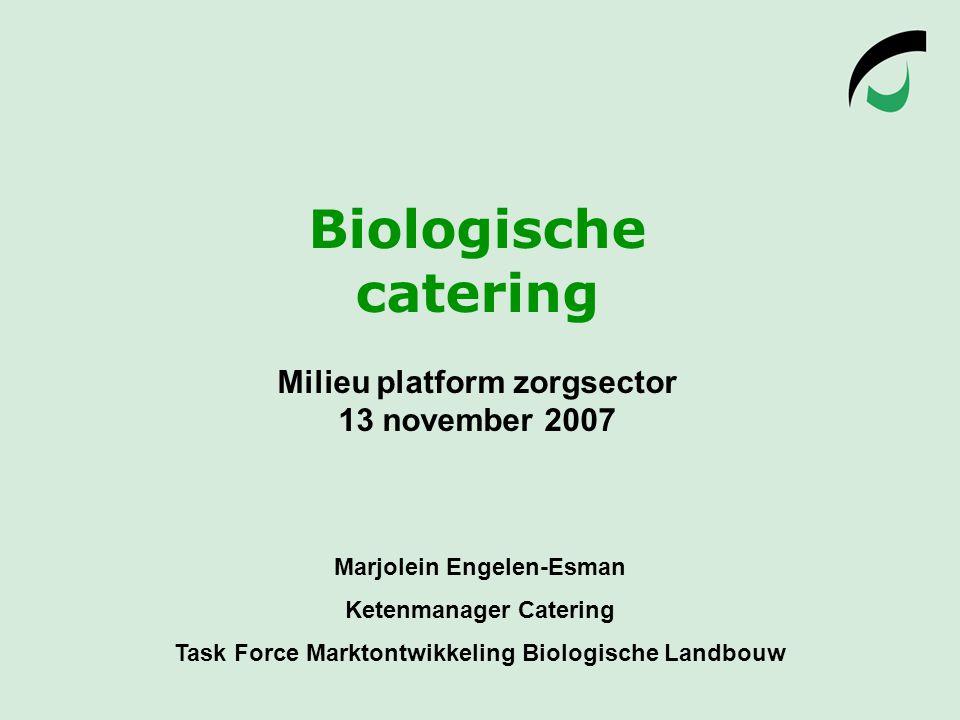 Biologische catering Milieu platform zorgsector 13 november 2007 Marjolein Engelen-Esman Ketenmanager Catering Task Force Marktontwikkeling Biologische Landbouw