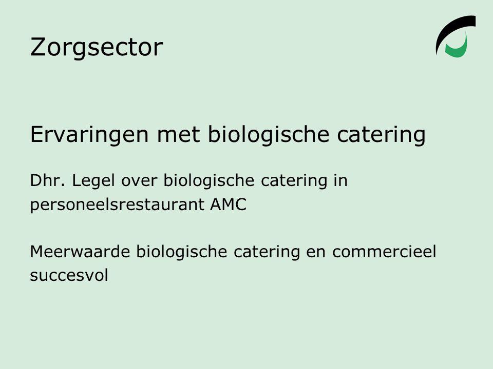 Zorgsector Ervaringen met biologische catering Dhr. Legel over biologische catering in personeelsrestaurant AMC Meerwaarde biologische catering en com