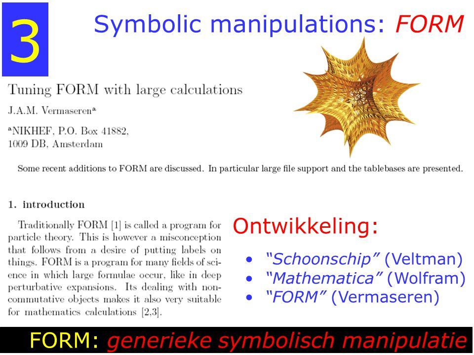Symbolic manipulations: FORM FORM: generieke symbolisch manipulatie 3 Ontwikkeling: Schoonschip (Veltman) Mathematica (Wolfram) FORM (Vermaseren)