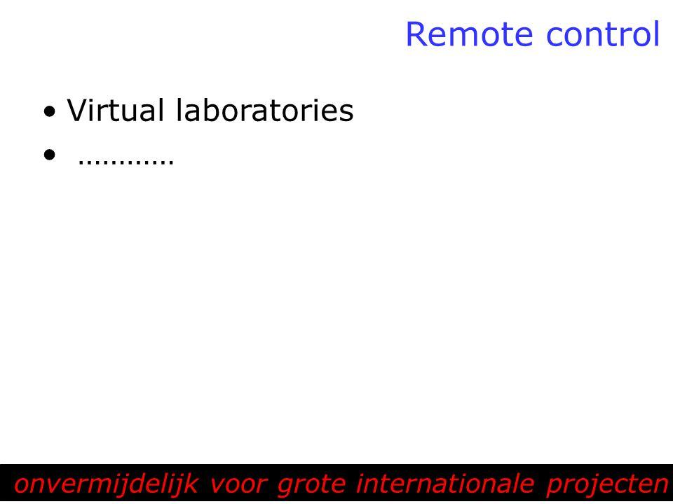 Virtual laboratories ………… onvermijdelijk voor grote internationale projecten Remote control