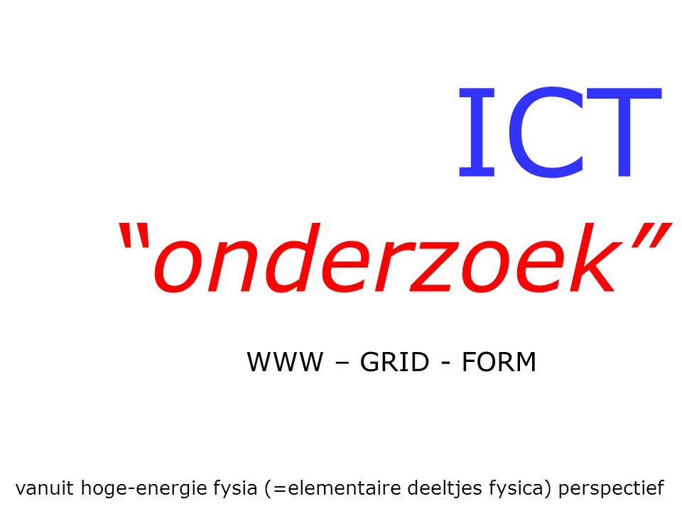 """ICT """"onderzoek"""" vanuit hoge-energie fysia (=elementaire deeltjes fysica) perspectief WWW – GRID - FORM"""