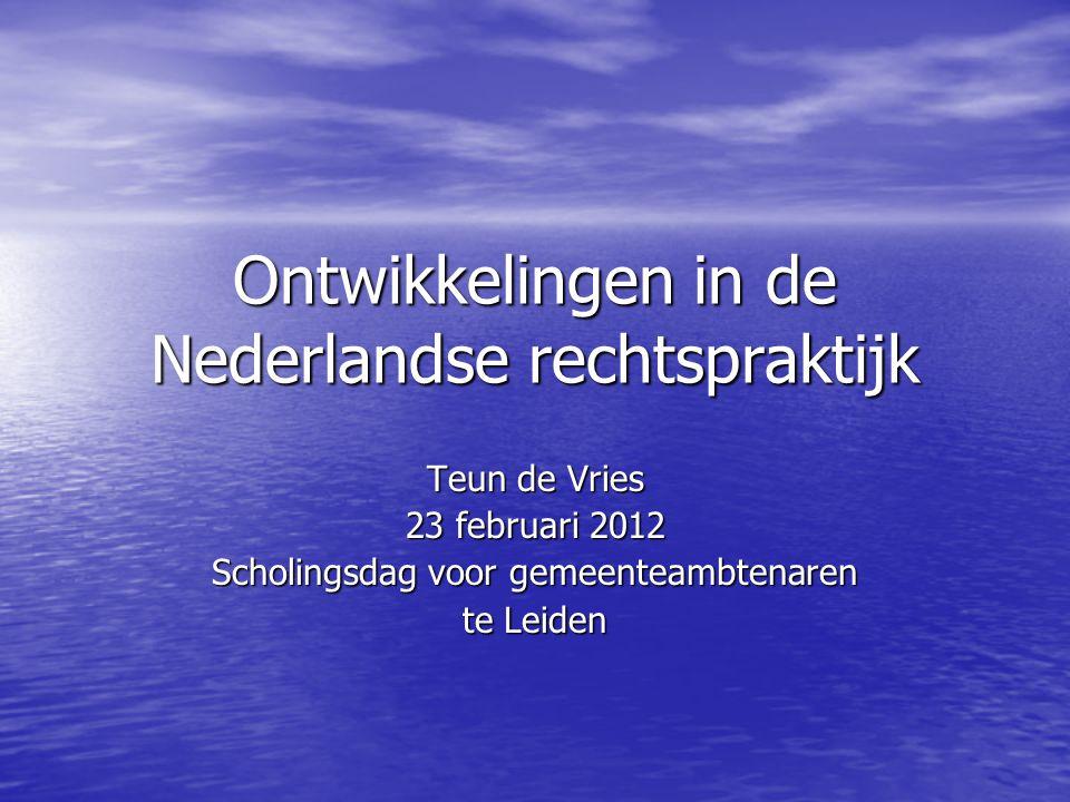 Ontwikkelingen in de Nederlandse rechtspraktijk Teun de Vries 23 februari 2012 Scholingsdag voor gemeenteambtenaren te Leiden